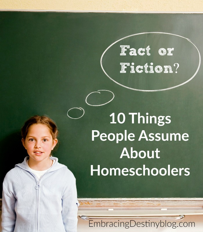 Are these assumptions true about homeschooling? Take a look at fact vs. fiction in 10 Things that People Assume about Homeschoolers @ embracingdestinyblog.com