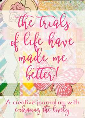 The Trials of Life have made me better. A Creative Journaling with Embracing the Lovely.