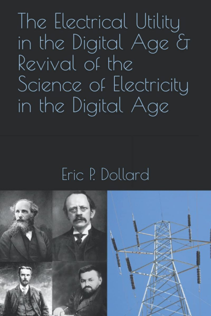 The Electrical Utility In A Digital Age & Revival Of The Science Of Electricity In The Digital Age by Eric Dollard
