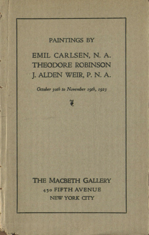 "1923 The Macbeth Galleries, 450 Fifth Avenue, New York, NY, ""Paintings by Emil Carlsen, N. A., Theodore Robinson J. Alden Weir, P. N. A."", October 30 - November 19"