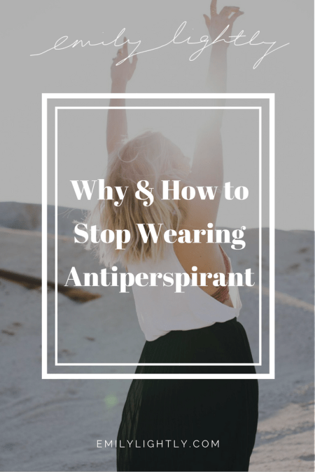 Why & How to Stop Wearing Antiperspirant