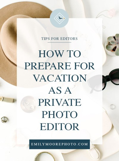 How to Prepare for Vacation as a Private Photo Editor | Emily Moore | Private Photo Editor