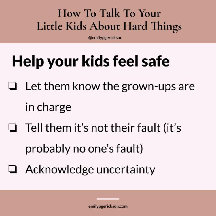 Image by Emily P.G. Erickson. Help your kids feel safe Let them know the grown-ups are in charge Tell them it's not their fault (it's probably no one's fault) Acknowledge uncertainty