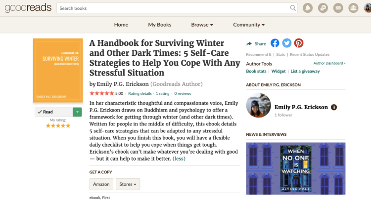 Goodreads entry for A Handbook for Surviving Winter And Other Dark Times: 5 Self-Care Strategies to Help You Cope With Any Stressful Situation -- In her characteristic thoughtful and compassionate voice, Emily P.G. Erickson draws on Buddhism and psychology to offer a framework for getting through winter (and other dark times). Written for people in the middle of difficulty, this ebook details 5 self-care strategies that can be adapted to any stressful situation. When you finish this book, you will have a flexible daily checklist to help you cope when things get tough. Erickson's ebook can't make whatever you're dealing with good — but it can help to make it better.