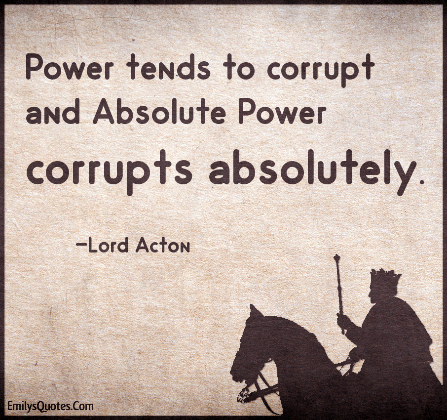"""""""Power tends to corrupt, and absolute power corrupts absolutely"""" ~ Lord Acton"""