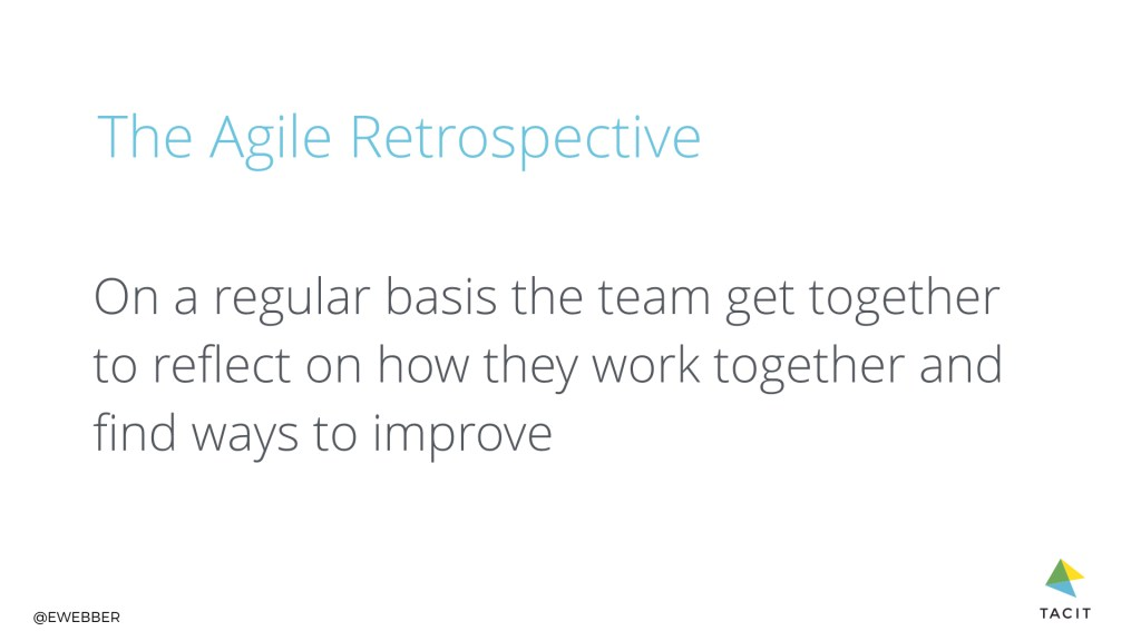 The Agile retrospective. On a regular basis the team get together to reflect on how they work together and find ways to improve