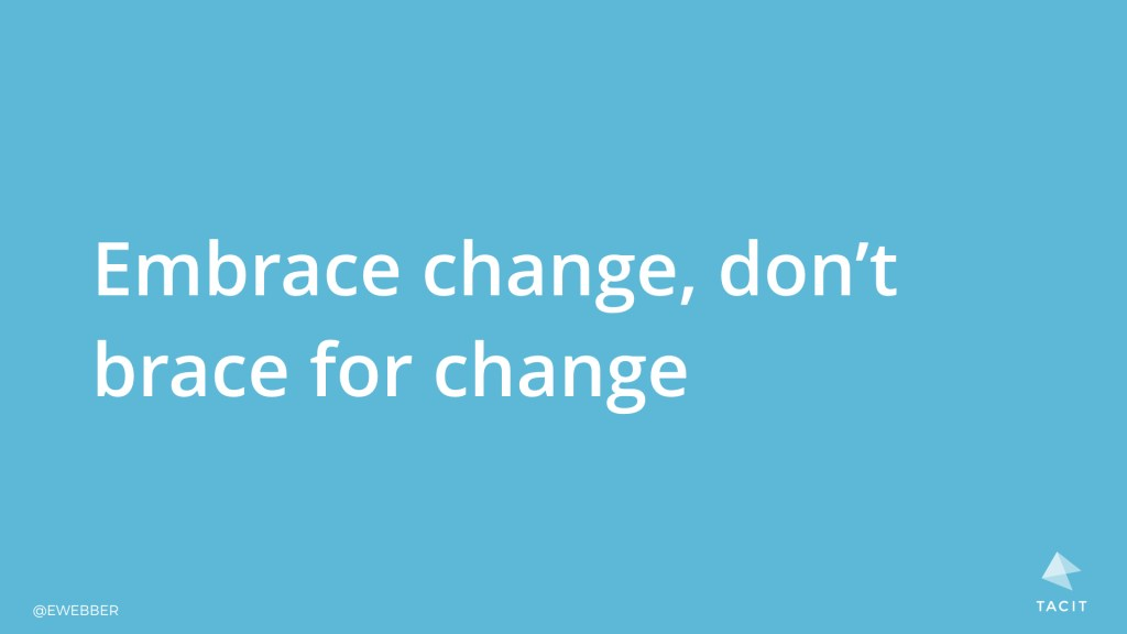 Embrace change, don't brace for change