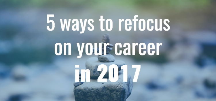 5 ways to refocus on your career in 2017!