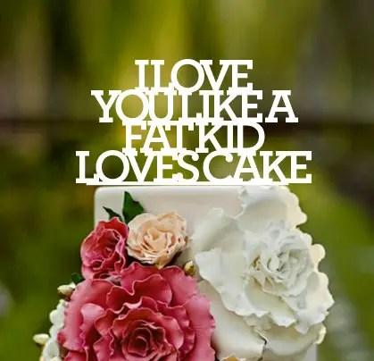 i love you like a fat kid loves cake communicakeit