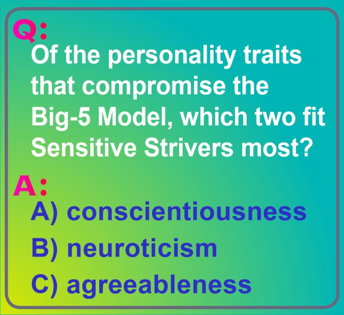 An image of this question: There are five personality traits that belong to the Big-5 Model. Three are shown here: conscientiousness, neuroticism, and agreeableness. Which two of these three traits might best describe somebody who's a Sensitive Striver? What's your guess?