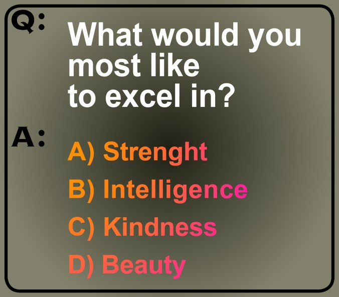 Image of this question: What would you most like to excel in? The choices are: strength, intelligence, kindness or beauty.