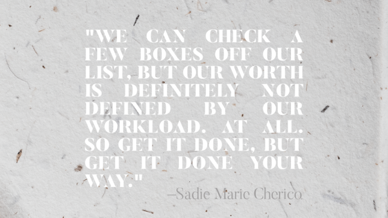 """""""WE CAN CHECK A FEW BOXES OFF OUR LIST, BUT OUR WORTH IS DEFINITELY NOT DEFINED BY OUR WORKLOAD. AT ALL. SO GET IT DONE, BUT GET IT DONE YOUR WAY."""" —Sadie Marie Cherico"""