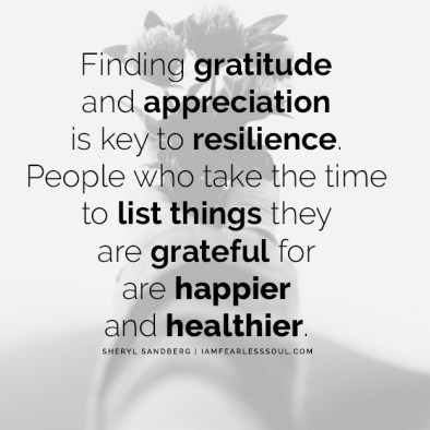 Finding gratitude and appreciation is the key to resilience. People who take the time to list things they are grateful for are happier and healthier.