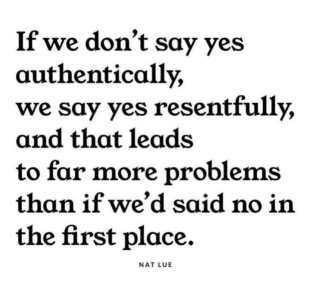 If we don't say yes authentically, we say yes resentfully and that leads to far more problems than if we'd said no in the first place.