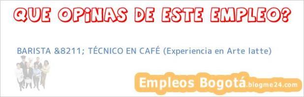 BARISTA &8211; TÉCNICO EN CAFÉ (Experiencia en Arte latte)