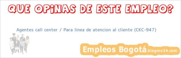 Agentes call center / Para linea de atencion al cliente (CKC-947)