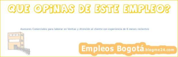 Asesores Comerciales para laborar en Ventas y Atención al cliente con experiencia de 6 meses recientes