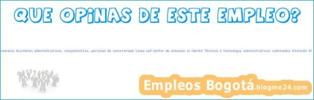 Empleo Bogotá Cundinamarca Auxiliares administrativos, recepcionistas, personal de secretariado Línea call center de atencion al cliente Técnicos o tecnologos administrativos culminados Atención Al Cliente