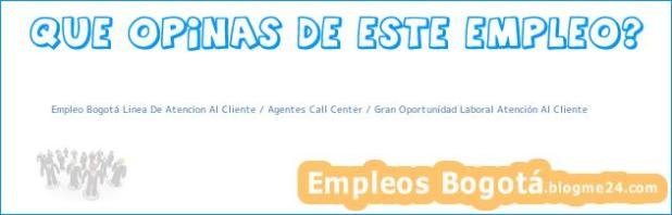 Empleo Bogotá Linea De Atencion Al Cliente / Agentes Call Center / Gran Oportunidad Laboral Atención Al Cliente