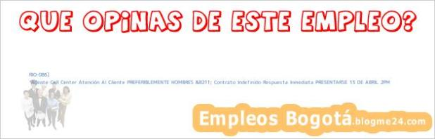 RIO-086] | Agente Call Center Atención Al Cliente PREFERIBLEMENTE HOMBRES &8211; Contrato Indefinido Respuesta Inmediata PRESENTARSE 13 DE ABRIL 2PM