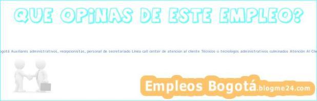 Trabajo Empleo Bogotá Auxiliares administrativos, recepcionistas, personal de secretariado Línea call center de atencion al cliente Técnicos o tecnologos administrativos culminados Atención Al Cliente