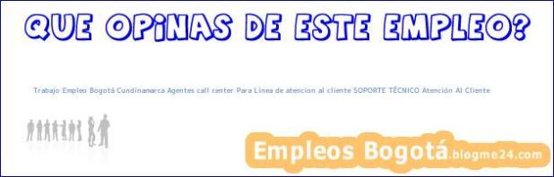 Trabajo Empleo Bogotá Cundinamarca Agentes call center Para Linea de atencion al cliente SOPORTE TÉCNICO Atención Al Cliente