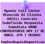 Agente Call Center Atención Al Cliente &8211; Contrato Indefinido Respuesta Inmediata GRAN CONVOCATORIA HOY 17 DE ABRIL 1PM | OED662