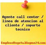 Agente call center / linea de atencion al cliente / soporte tecnico