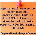 Agente call center te esperamos hoy entrevistas todo el dia &8211; Linea de atencion al cliente soporte técnico &8211; [RF.613]