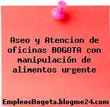 Aseo y Atencion de oficinas BOGOTA con manipulación de alimentos urgente