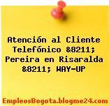 Atención al Cliente Telefónico &8211; Pereira en Risaralda &8211; WAY-UP