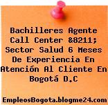 Bachilleres Agente Call Center &8211; Sector Salud 6 Meses De Experiencia En Atención Al Cliente En Bogotá D.C