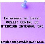 Enfermero en Cesar &8211; CENTRO DE ATENCION INTEGRAL SAS