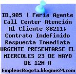 ID.905 | Feria Agente Call Center Atención Al Cliente &8211; Contrato Indefinido Respuesta Inmediata URGENTE PRESENTARSE EL MIERCOLES 23 DE MAYO DE 12M A