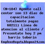 (N-184) Agente call center son 13 dias de capacitacion totalmente pagas &8211; Linea de atencion al cliente / Presentate hoy 2 pm barrio toberin