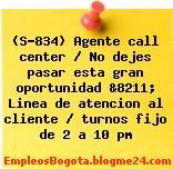 (S-834) Agente call center / No dejes pasar esta gran oportunidad &8211; Linea de atencion al cliente / turnos fijo de 2 a 10 pm