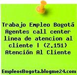 Trabajo Empleo Bogotá Agentes call center linea de atencion al cliente | (Z.151) Atención Al Cliente