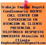 Trabajo Empleo Bogotá Cundinamarca AGENTE CALL CENTER CON EXPERIENCIA EN ATENCION AL CLIENTE PRESENCIAL O TELEFÓNICO RESPUESTA INMEDIATA Atención Al Cliente