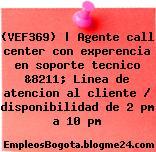 (VEF369) | Agente call center con experencia en soporte tecnico &8211; Linea de atencion al cliente / disponibilidad de 2 pm a 10 pm