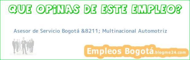 Asesor de Servicio Bogotá &8211; Multinacional Automotriz