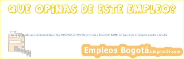 D.163 | No se pierda esta gran oportunidad laboral Para MECANICO AUTOMOTRIZ en Frenos y Suspensión &8211; con experiencia en vehículos grandes o pesados