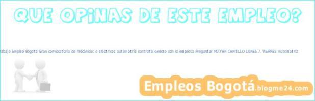 Trabajo Empleo Bogotá Gran convocatoria de mecánicos o eléctricos automotriz contrato directo con la empresa Preguntar MAYRA CANTILLO LUNES A VIERNES Automotriz