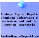 Trabajo Empleo Bogotá Técnicos eléctricos o mecánicos automotriz Urgente Automotriz