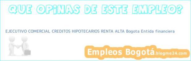 EJECUTIVO COMERCIAL CREDITOS HIPOTECARIOS RENTA ALTA Bogota Entida financiera