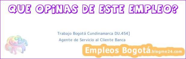 Trabajo Bogotá Cundinamarca DU.454] | Agente de Servicio al Cliente Banca