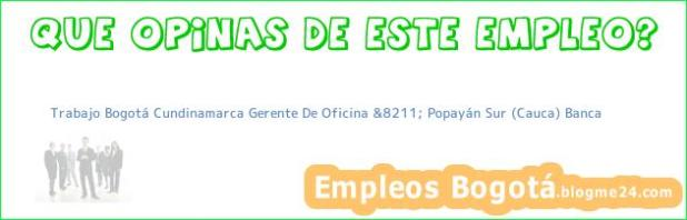 Trabajo Bogotá Cundinamarca Gerente De Oficina &8211; Popayán Sur (Cauca) Banca