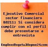 Ejecutivo Comercial sector financiero &8211; Si considera cumplir con el perfil debe presentarse a entrevista