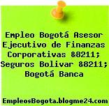 Empleo Bogotá Asesor Ejecutivo de Finanzas Corporativas &8211; Seguros Bolivar &8211; Bogotá Banca
