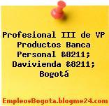 Profesional III de VP Productos Banca Personal &8211; Davivienda &8211; Bogotá