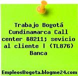 Trabajo Bogotá Cundinamarca Call center &8211; sevicio al cliente   (TL876) Banca